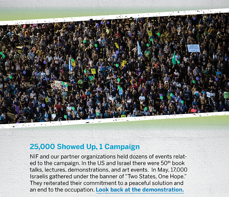 "25,000 Showed Up, 1 Campaign - NIF and our partner organizations held dozens of events related to the campaign. In the US and Israel there were 50th book talks, lectures, demonstrations, and art events.  In May, 17,000 Israelis gathered under the banner of ""Two States, One Hope."" They reiterated their commitment to a peaceful solution and an end to the occupation. Look back at the demonstration."